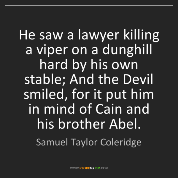 Samuel Taylor Coleridge: He saw a lawyer killing a viper on a dunghill hard by...