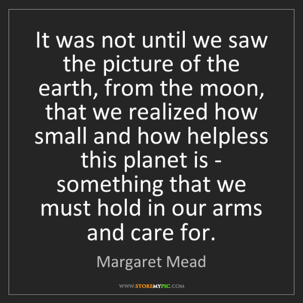 Margaret Mead: It was not until we saw the picture of the earth, from...