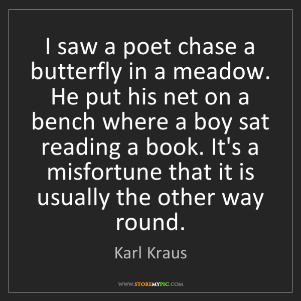 Karl Kraus: I saw a poet chase a butterfly in a meadow. He put his...