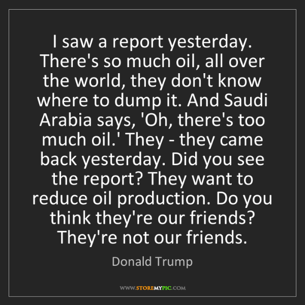 Donald Trump: I saw a report yesterday. There's so much oil, all over...