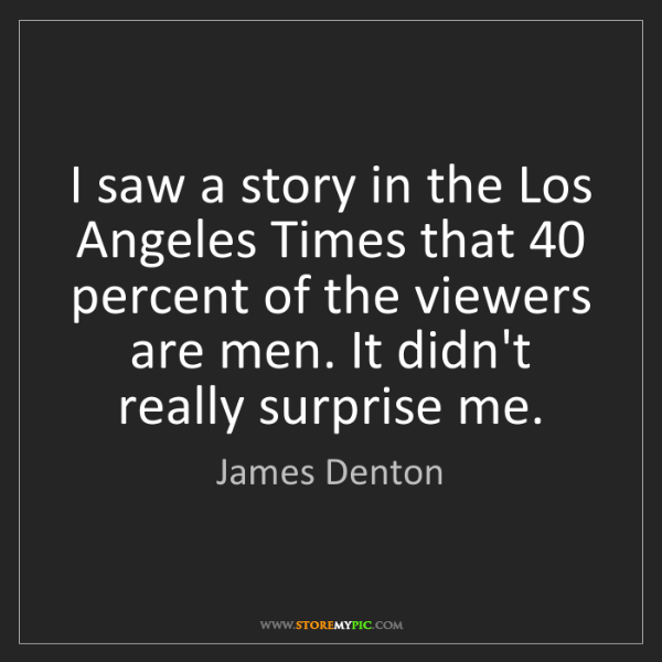 James Denton: I saw a story in the Los Angeles Times that 40 percent...