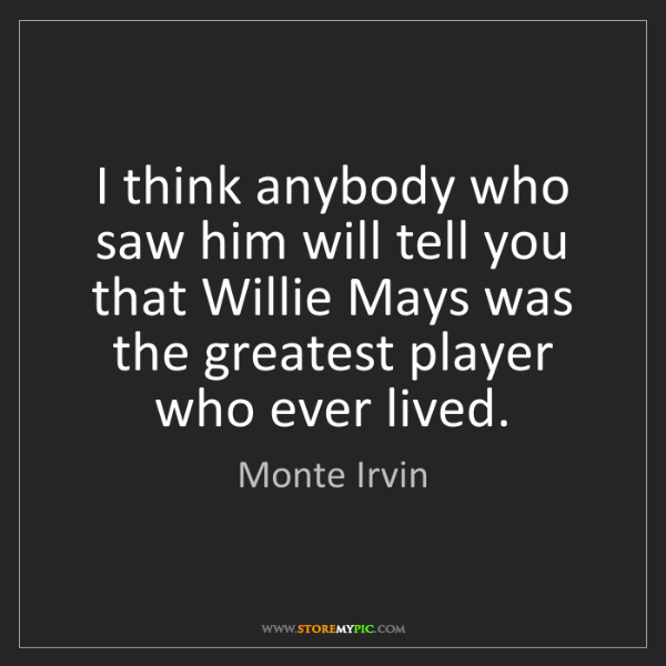 Monte Irvin: I think anybody who saw him will tell you that Willie...