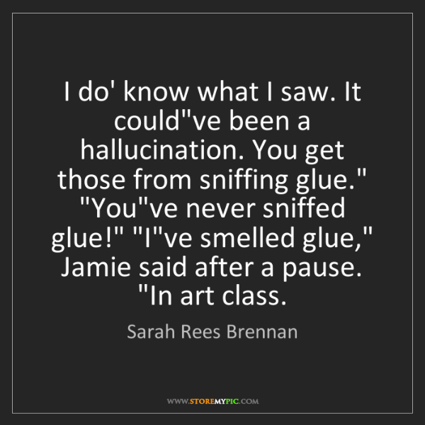 Sarah Rees Brennan: I do' know what I saw. It could've been a hallucination....