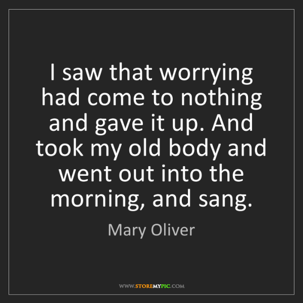 Mary Oliver: I saw that worrying had come to nothing and gave it up....