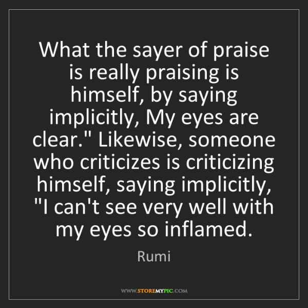 Rumi: What the sayer of praise is really praising is himself,...