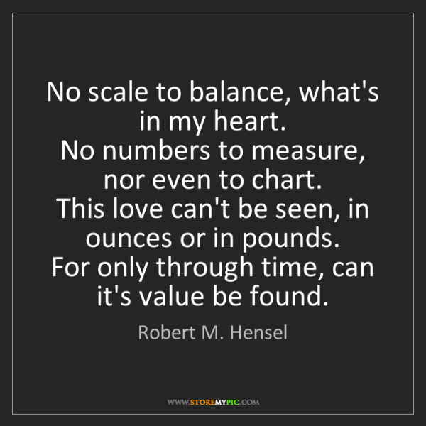 Robert M. Hensel: No scale to balance, what's in my heart.  No numbers...