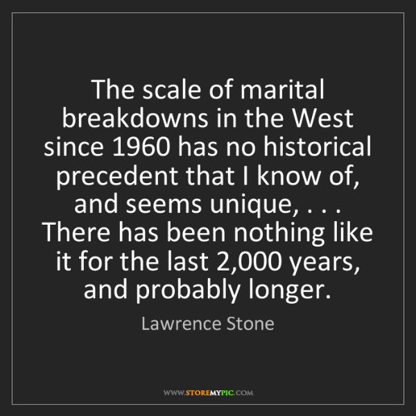 Lawrence Stone: The scale of marital breakdowns in the West since 1960...