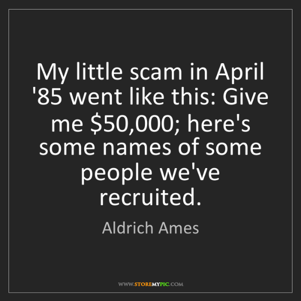 Aldrich Ames: My little scam in April '85 went like this: Give me $50,000;...