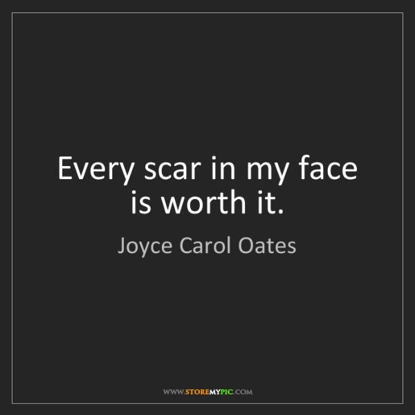 Joyce Carol Oates: Every scar in my face is worth it.