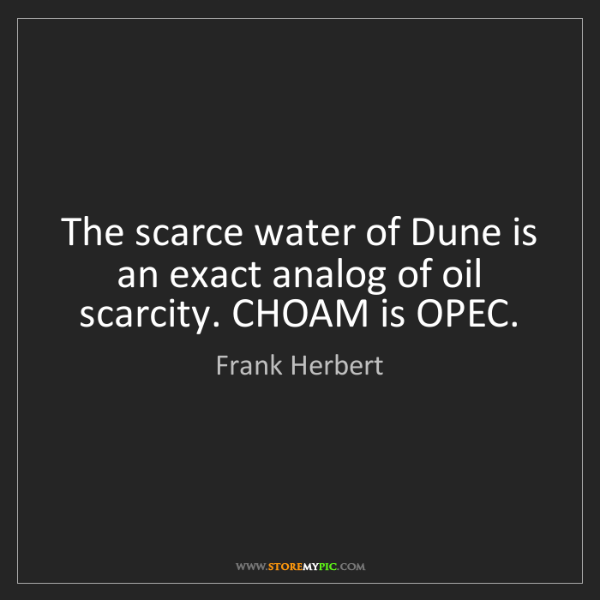 Frank Herbert: The scarce water of Dune is an exact analog of oil scarcity....