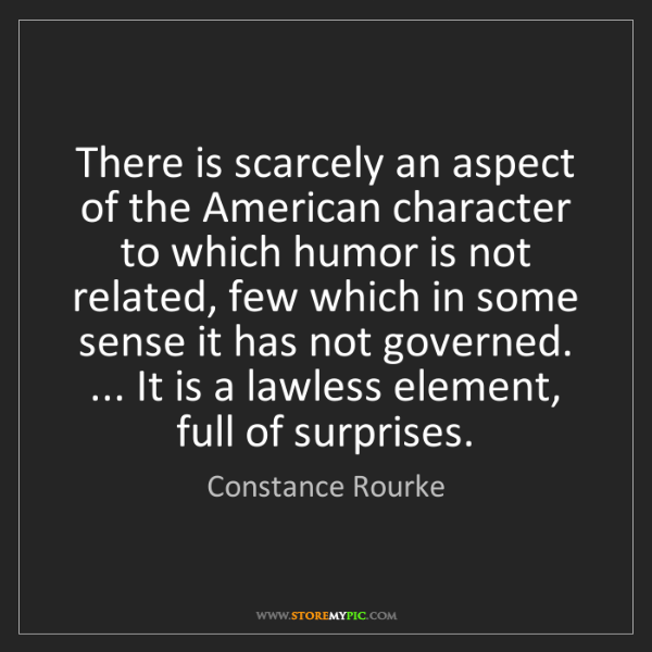 Constance Rourke: There is scarcely an aspect of the American character...