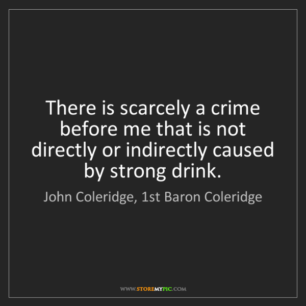 John Coleridge, 1st Baron Coleridge: There is scarcely a crime before me that is not directly...