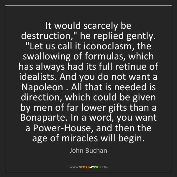 """John Buchan: It would scarcely be destruction,"""" he replied gently...."""