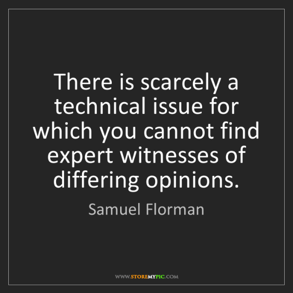 Samuel Florman: There is scarcely a technical issue for which you cannot...
