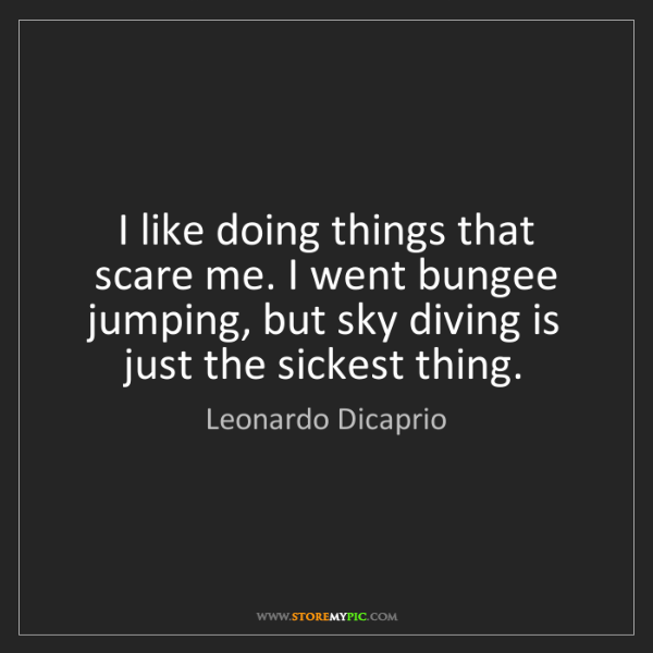 Leonardo Dicaprio: I like doing things that scare me. I went bungee jumping,...