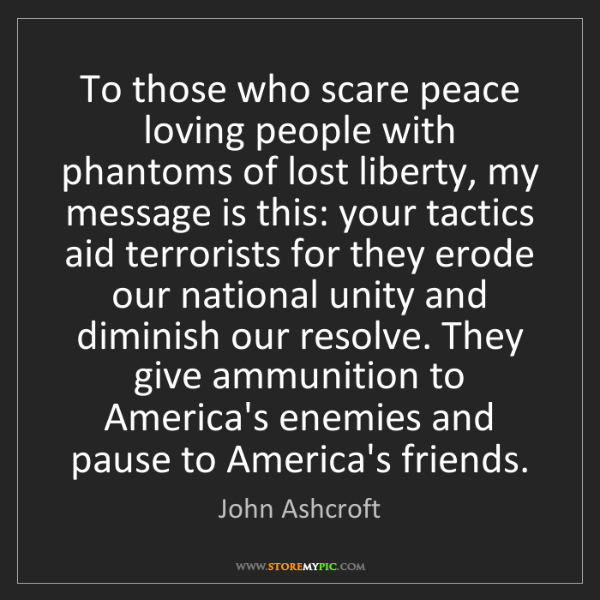 John Ashcroft: To those who scare peace loving people with phantoms...