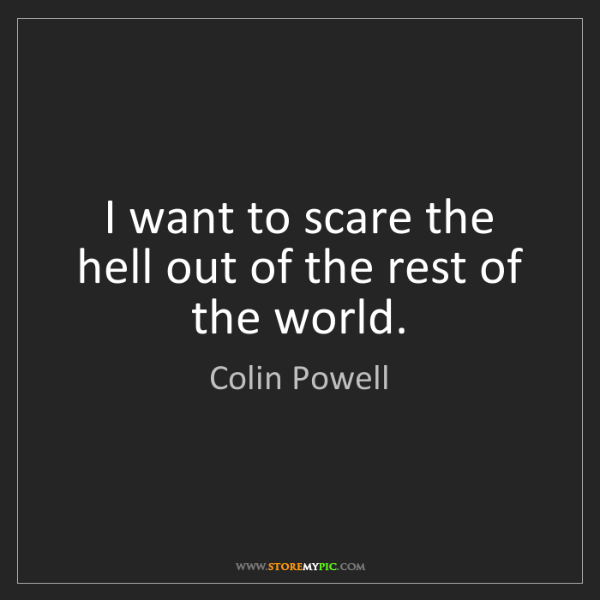 Colin Powell: I want to scare the hell out of the rest of the world.