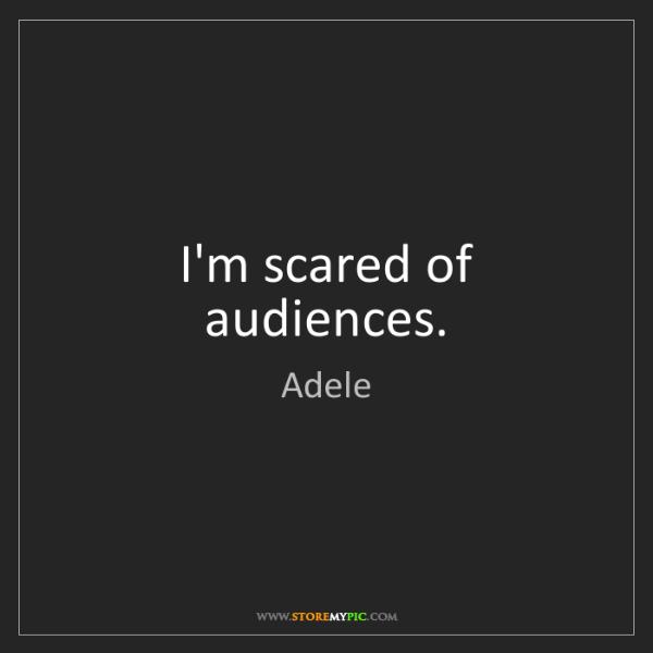 Adele: I'm scared of audiences.