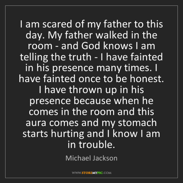 Michael Jackson: I am scared of my father to this day. My father walked...