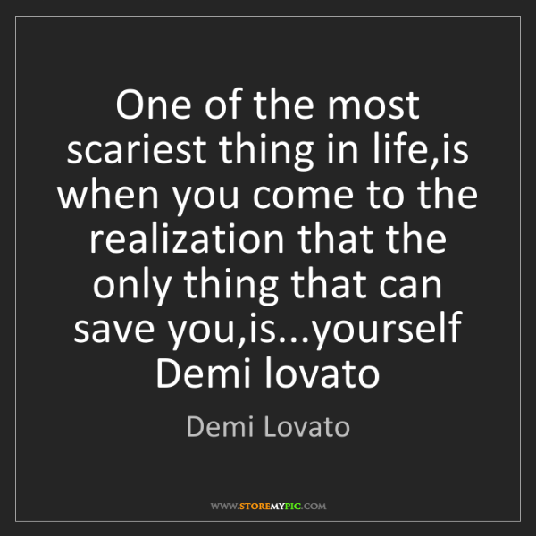 Demi Lovato: One of the most scariest thing in life,is when you come...