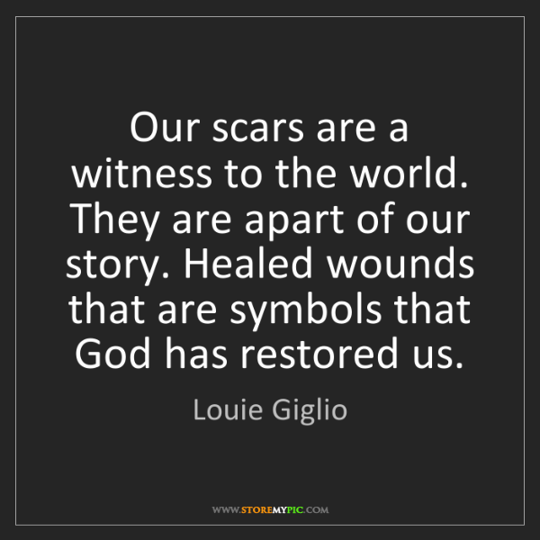 Louie Giglio: Our scars are a witness to the world. They are apart...