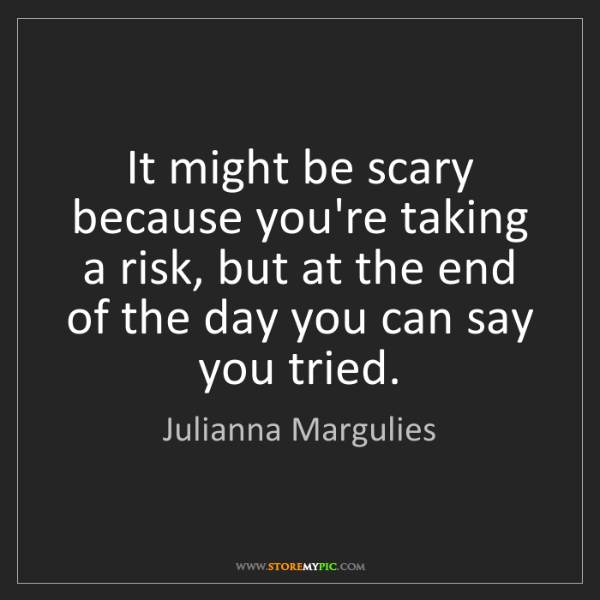 Julianna Margulies: It might be scary because you're taking a risk, but at...