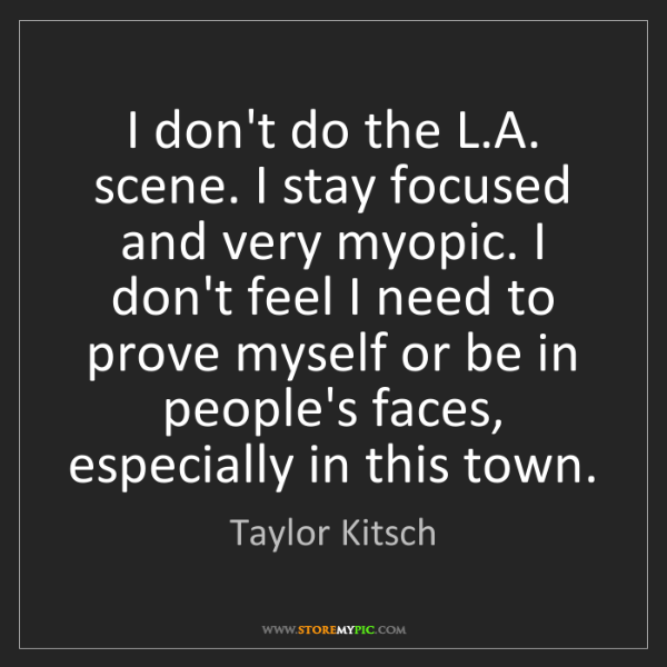 Taylor Kitsch: I don't do the L.A. scene. I stay focused and very myopic....