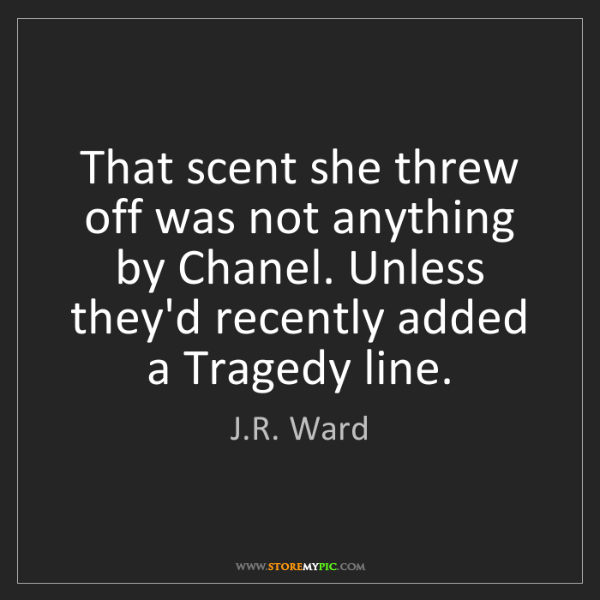 J.R. Ward: That scent she threw off was not anything by Chanel....