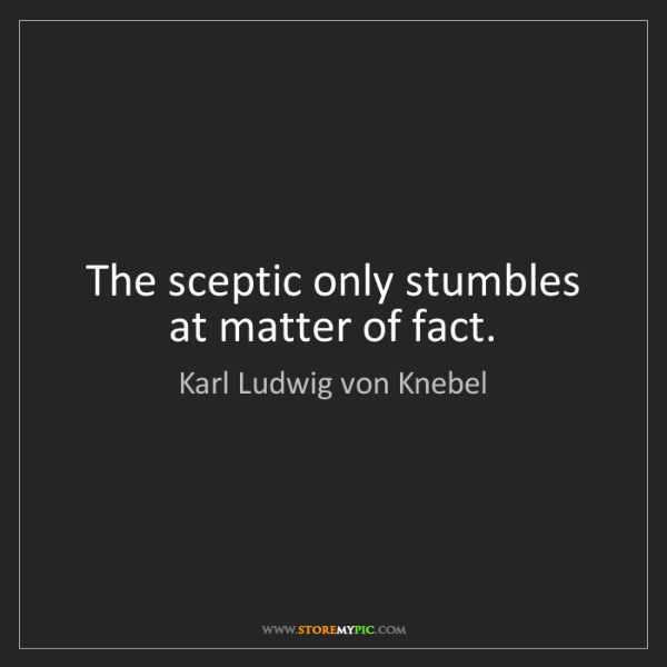 Karl Ludwig von Knebel: The sceptic only stumbles at matter of fact.
