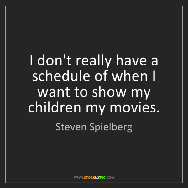 Steven Spielberg: I don't really have a schedule of when I want to show...