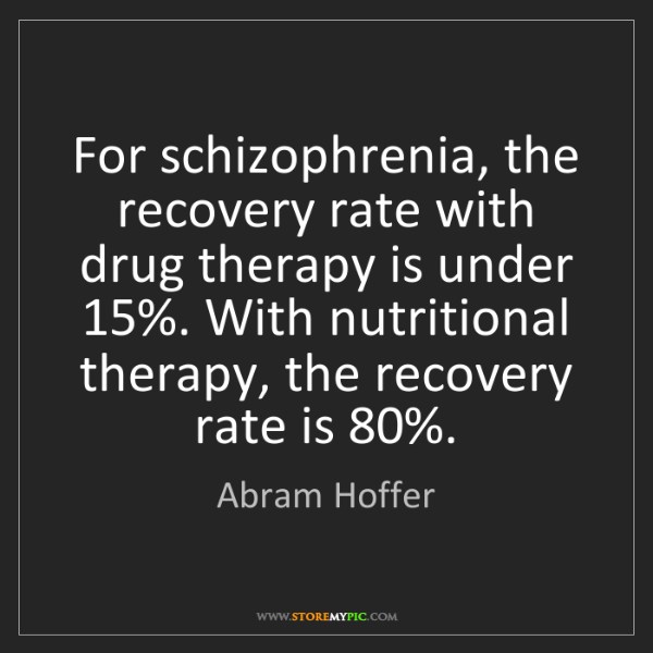 Abram Hoffer: For schizophrenia, the recovery rate with drug therapy...