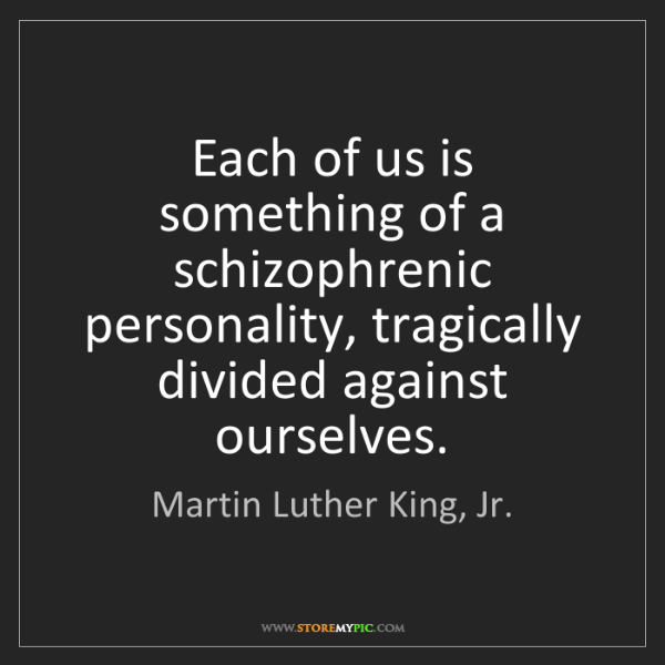 Martin Luther King, Jr.: Each of us is something of a schizophrenic personality,...