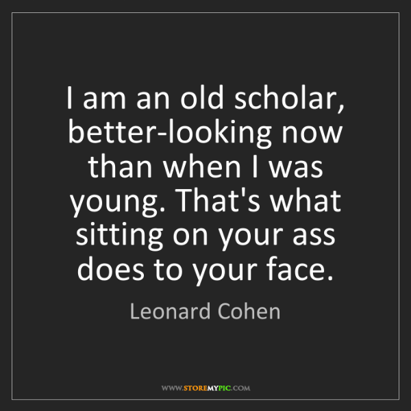 Leonard Cohen: I am an old scholar, better-looking now than when I was...