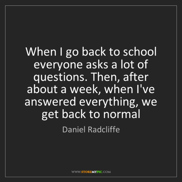 Daniel Radcliffe: When I go back to school everyone asks a lot of questions....