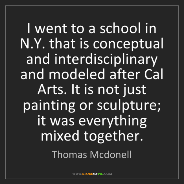 Thomas Mcdonell: I went to a school in N.Y. that is conceptual and interdisciplinary...