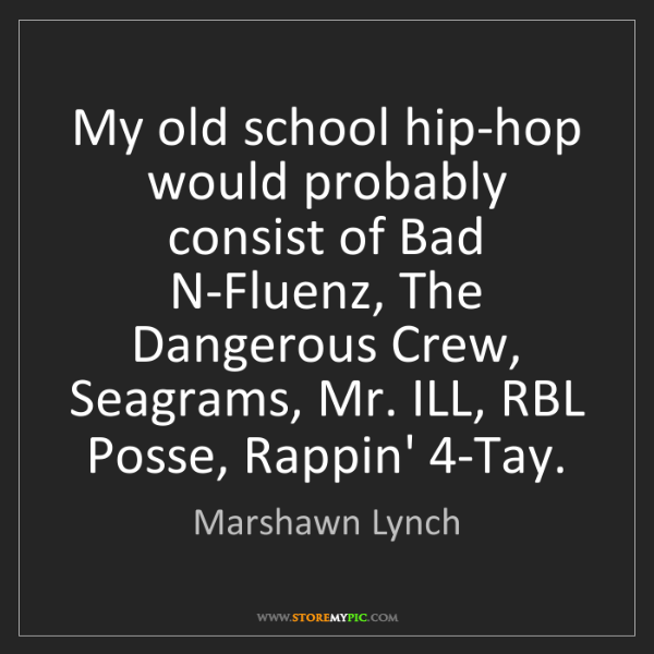 Marshawn Lynch: My old school hip-hop would probably consist of Bad N-Fluenz,...