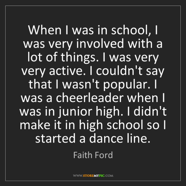 Faith Ford: When I was in school, I was very involved with a lot...