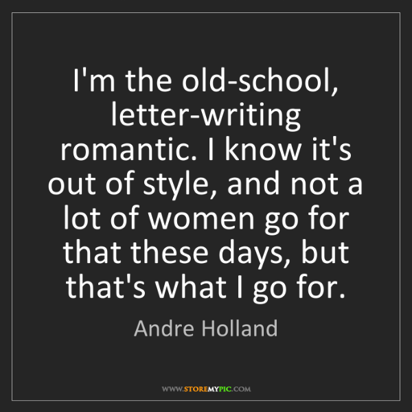 Andre Holland: I'm the old-school, letter-writing romantic. I know it's...
