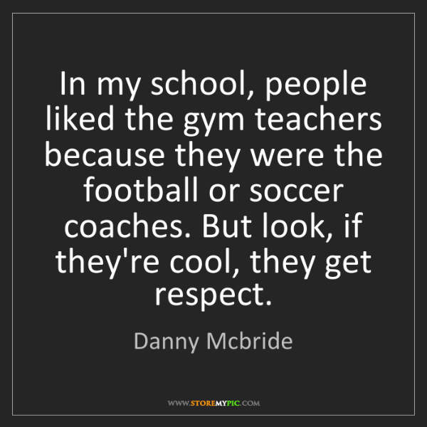 Danny Mcbride: In my school, people liked the gym teachers because they...