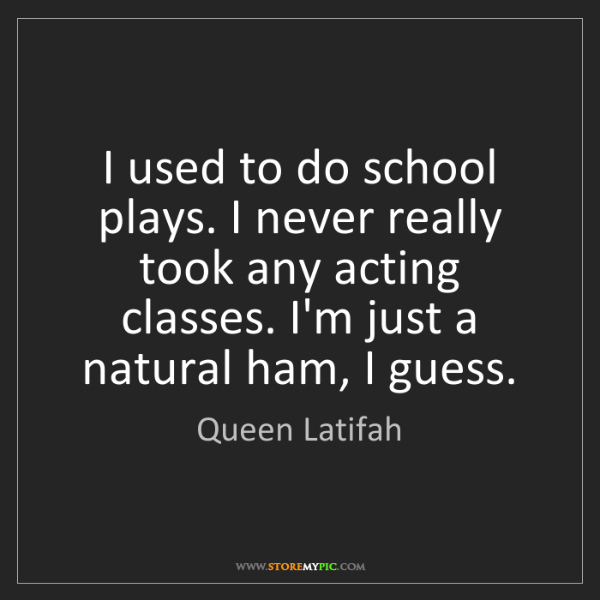 Queen Latifah: I used to do school plays. I never really took any acting...