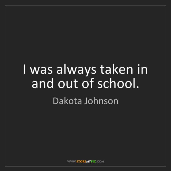 Dakota Johnson: I was always taken in and out of school.