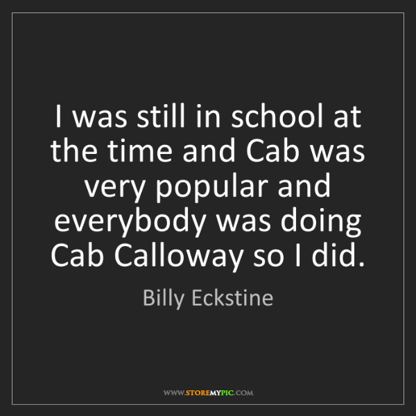 Billy Eckstine: I was still in school at the time and Cab was very popular...