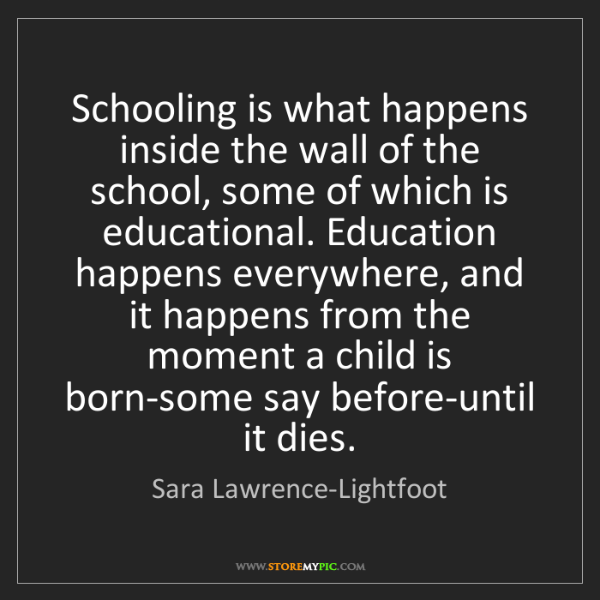 Sara Lawrence-Lightfoot: Schooling is what happens inside the wall of the school,...