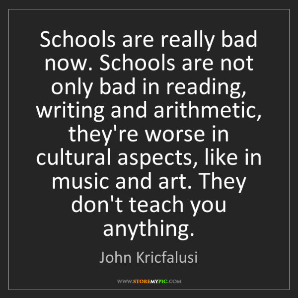 John Kricfalusi: Schools are really bad now. Schools are not only bad...