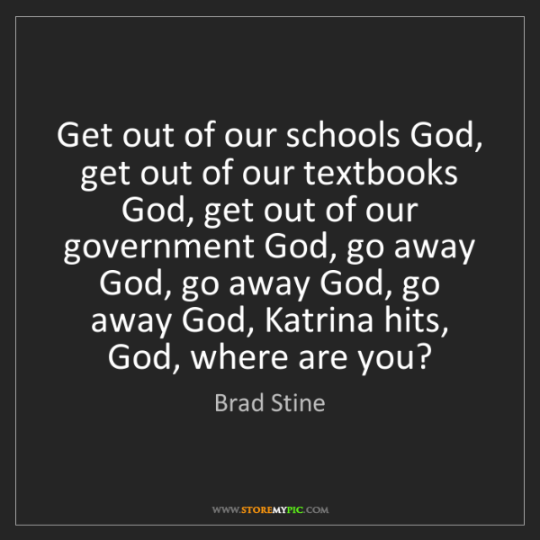 Brad Stine: Get out of our schools God, get out of our textbooks...