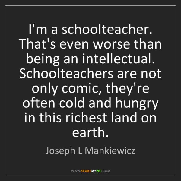 Joseph L Mankiewicz: I'm a schoolteacher. That's even worse than being an...