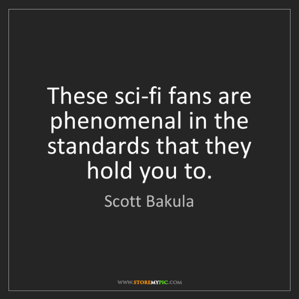 Scott Bakula: These sci-fi fans are phenomenal in the standards that...