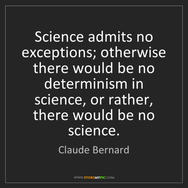 Claude Bernard: Science admits no exceptions; otherwise there would be...
