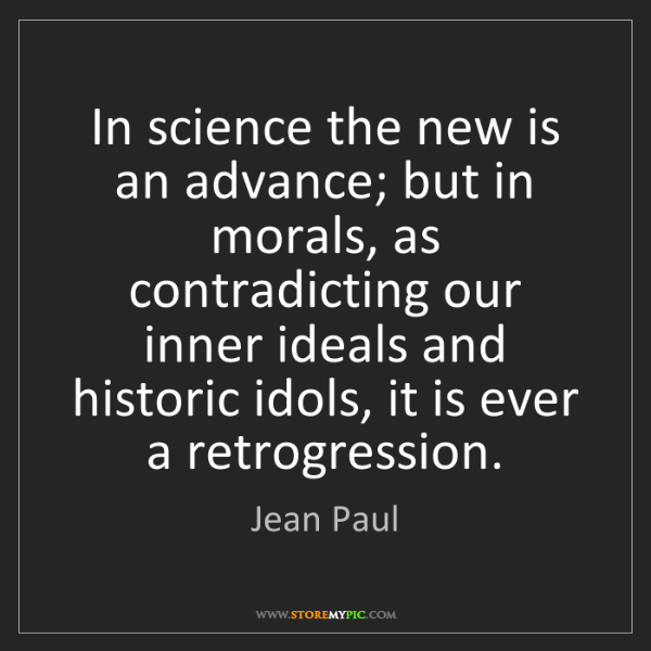 Jean Paul: In science the new is an advance; but in morals, as contradicting...