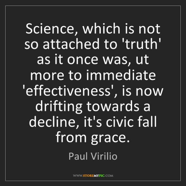 Paul Virilio: Science, which is not so attached to 'truth' as it once...
